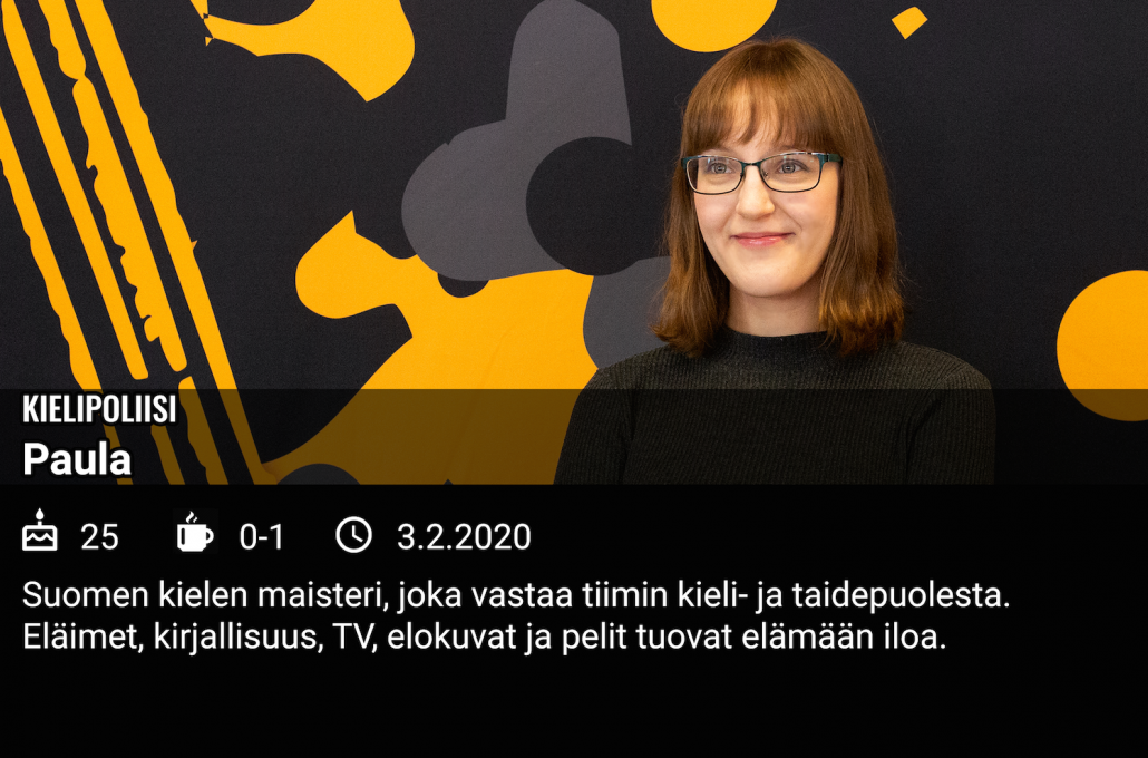 """Ink-tiimiin osallistunut Paula sanoo kuvan päällä olevassa tekstissä olevansa kielipoliisi. """"Suomen kielen maisteri, joka vastaa tiimin kieli- ja taidepuolesta. Pidän eläimistä, kirjallisuudesta, tv:stä, elokuvista ja peleistä."""""""